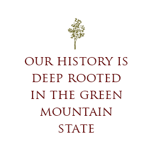 Our history is deep rooted in the Green Mountain State